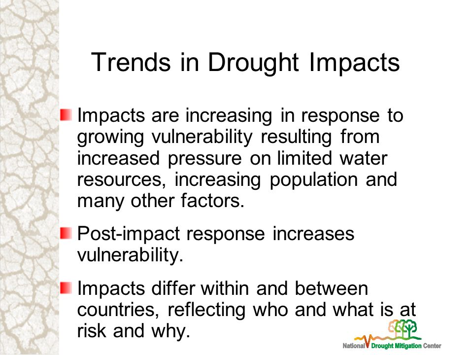 Trends in Drought Impacts Impacts are increasing in response to growing vulnerability resulting from increased pressure on limited water resources, increasing population and many other factors.