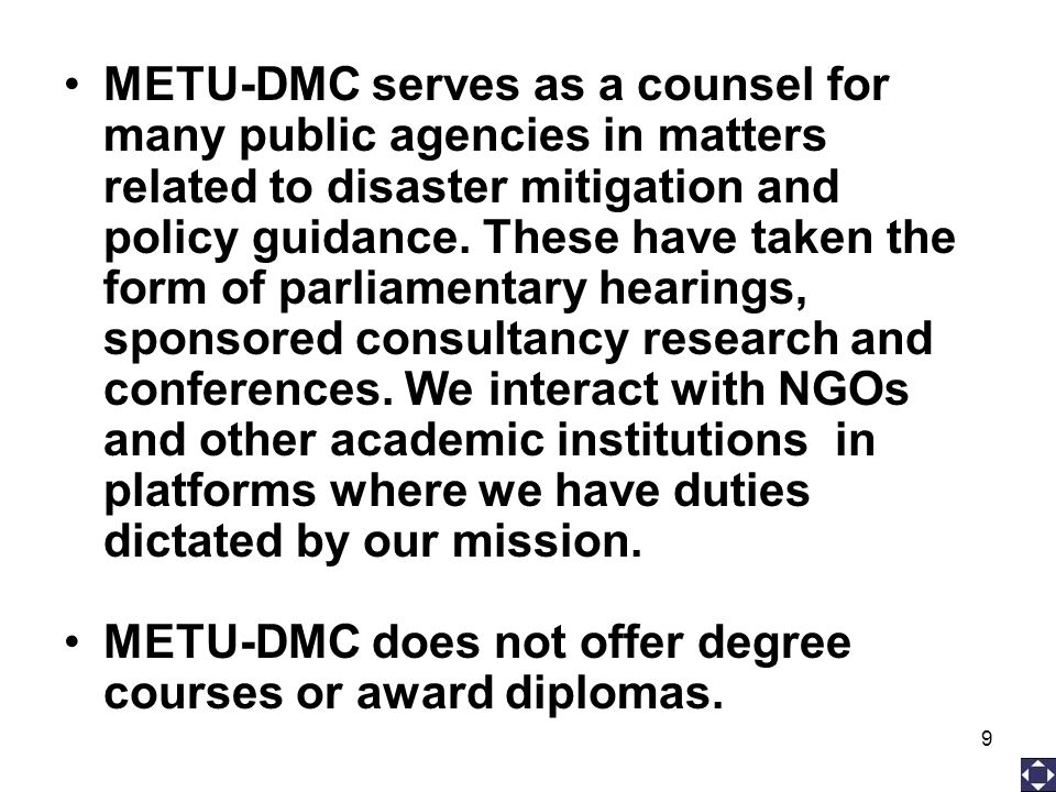 9 METU-DMC serves as a counsel for many public agencies in matters related to disaster mitigation and policy guidance. These have taken the form of pa