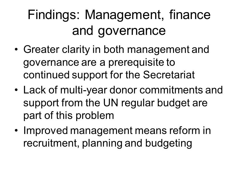 Findings: Management, finance and governance Greater clarity in both management and governance are a prerequisite to continued support for the Secretariat Lack of multi-year donor commitments and support from the UN regular budget are part of this problem Improved management means reform in recruitment, planning and budgeting