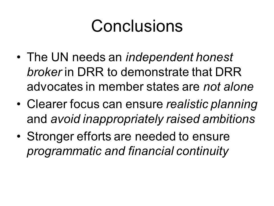 Conclusions The UN needs an independent honest broker in DRR to demonstrate that DRR advocates in member states are not alone Clearer focus can ensure