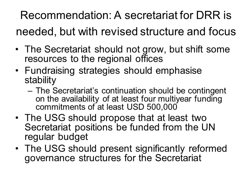 Recommendation: A secretariat for DRR is needed, but with revised structure and focus The Secretariat should not grow, but shift some resources to the regional offices Fundraising strategies should emphasise stability –The Secretariats continuation should be contingent on the availability of at least four multiyear funding commitments of at least USD 500,000 The USG should propose that at least two Secretariat positions be funded from the UN regular budget The USG should present significantly reformed governance structures for the Secretariat