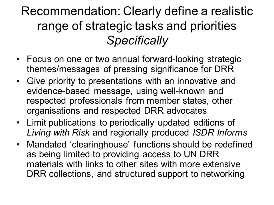 Recommendation: Clearly define a realistic range of strategic tasks and priorities Specifically Focus on one or two annual forward-looking strategic themes/messages of pressing significance for DRR Give priority to presentations with an innovative and evidence-based message, using well-known and respected professionals from member states, other organisations and respected DRR advocates Limit publications to periodically updated editions of Living with Risk and regionally produced ISDR Informs Mandated clearinghouse functions should be redefined as being limited to providing access to UN DRR materials with links to other sites with more extensive DRR collections, and structured support to networking