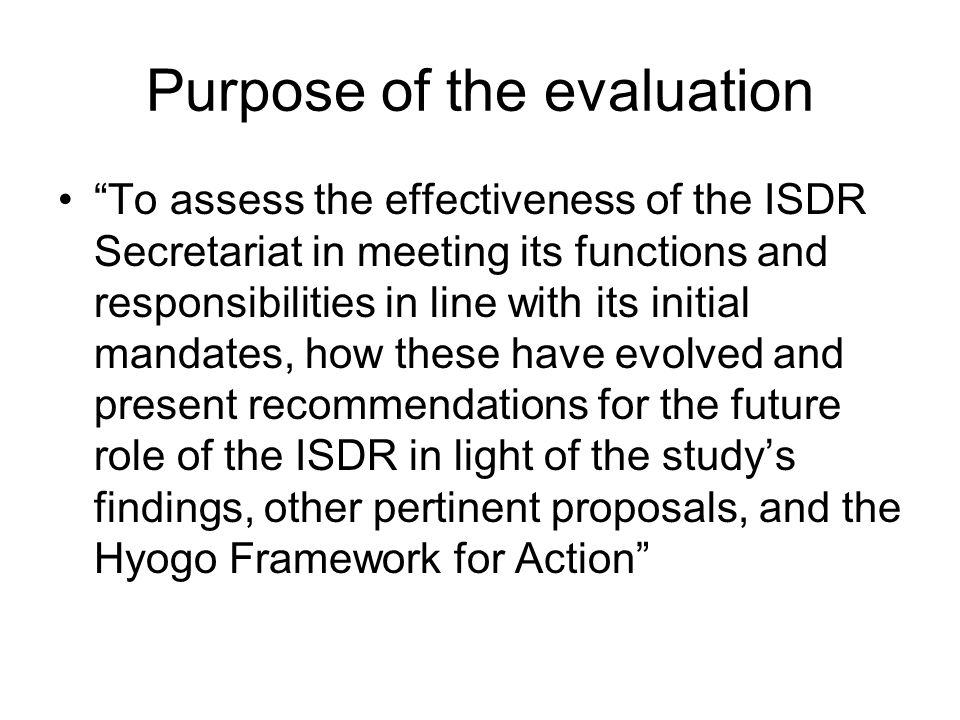 Purpose of the evaluation To assess the effectiveness of the ISDR Secretariat in meeting its functions and responsibilities in line with its initial m
