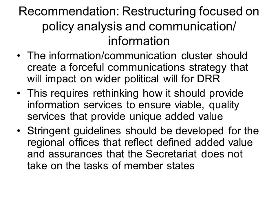 Recommendation: Restructuring focused on policy analysis and communication/ information The information/communication cluster should create a forceful communications strategy that will impact on wider political will for DRR This requires rethinking how it should provide information services to ensure viable, quality services that provide unique added value Stringent guidelines should be developed for the regional offices that reflect defined added value and assurances that the Secretariat does not take on the tasks of member states