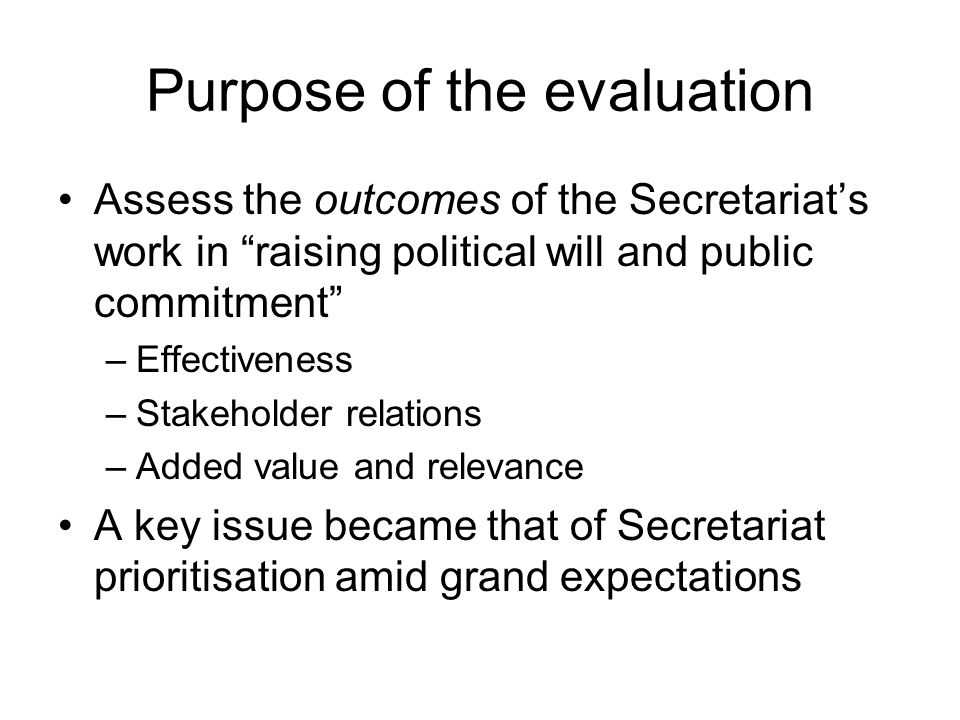 Purpose of the evaluation Assess the outcomes of the Secretariats work in raising political will and public commitment –Effectiveness –Stakeholder rel