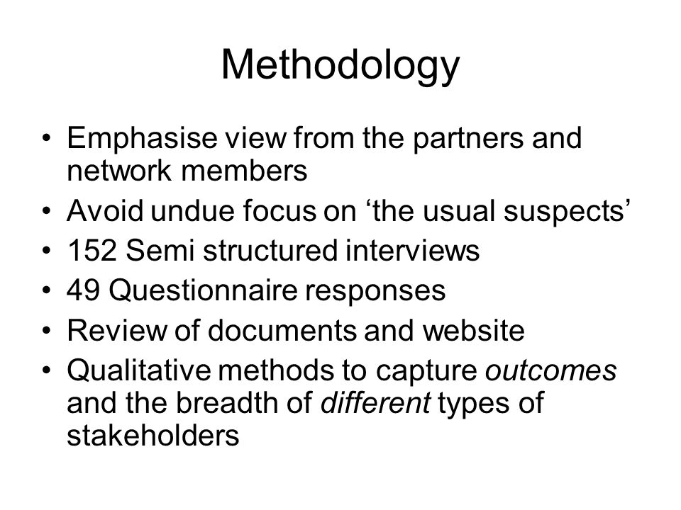 Methodology Emphasise view from the partners and network members Avoid undue focus on the usual suspects 152 Semi structured interviews 49 Questionnai