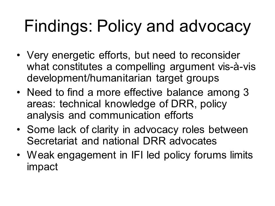Findings: Policy and advocacy Very energetic efforts, but need to reconsider what constitutes a compelling argument vis-à-vis development/humanitarian target groups Need to find a more effective balance among 3 areas: technical knowledge of DRR, policy analysis and communication efforts Some lack of clarity in advocacy roles between Secretariat and national DRR advocates Weak engagement in IFI led policy forums limits impact