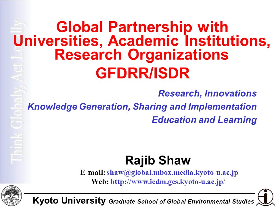 Kyoto University Graduate School of Global Environmental Studies Global Partnership with Universities, Academic Institutions, Research Organizations GFDRR/ISDR Rajib Shaw E-mail: shaw@global.mbox.media.kyoto-u.ac.jp Web: http://www.iedm.ges.kyoto-u.ac.jp/ Research, Innovations Knowledge Generation, Sharing and Implementation Education and Learning