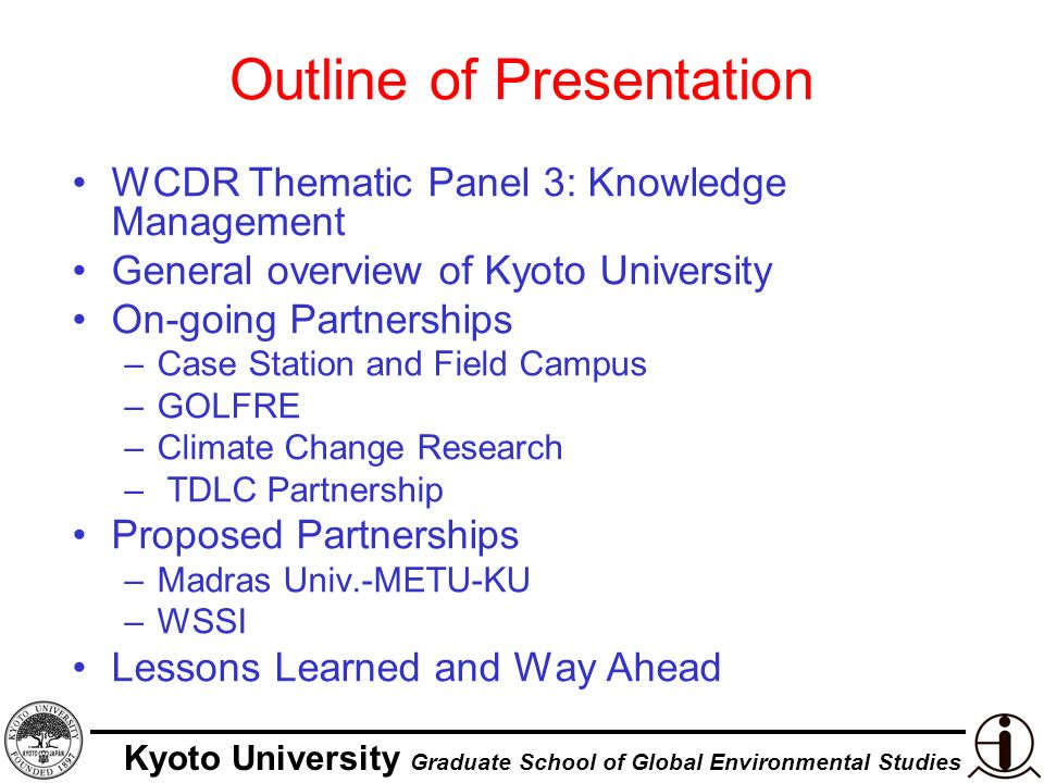 Kyoto University Graduate School of Global Environmental Studies WCDR Kobe: Thematic Panel 3 KNOWLEDGE, INNOVATION AND EDUCATION: BULIDING A CULTURE OF SAFETY AND RESILIENCE Formal education is considered an the most important tool for knowledge development Identify, recognize the importance of traditional and indigenous knowledge bases, and utilize these bases effectively Disaster research needs to be incorporated in the science policy for implementation-oriented research and practice Community participation and awareness raising should be a synergy of top-down and bottom-up approach An appropriate use of information technology, combined with community level training can bring the education process close to implementation Media involvement with a communication strategy can be a very powerful tool for effective pre-disaster preparedness and mitigation activities