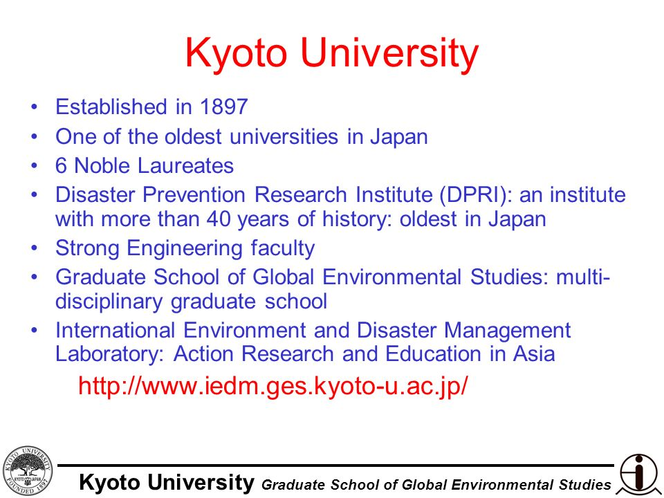 Kyoto University Graduate School of Global Environmental Studies Kyoto University Established in 1897 One of the oldest universities in Japan 6 Noble Laureates Disaster Prevention Research Institute (DPRI): an institute with more than 40 years of history: oldest in Japan Strong Engineering faculty Graduate School of Global Environmental Studies: multi- disciplinary graduate school International Environment and Disaster Management Laboratory: Action Research and Education in Asia http://www.iedm.ges.kyoto-u.ac.jp/