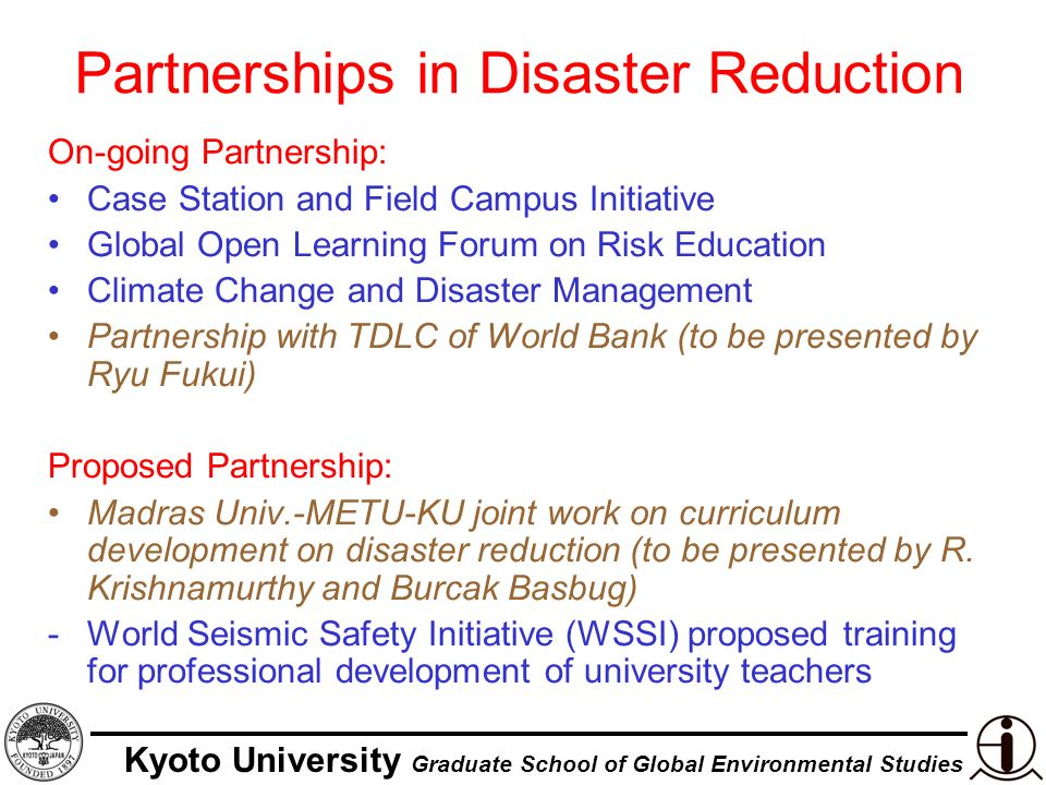 Kyoto University Graduate School of Global Environmental Studies Partnerships in Disaster Reduction On-going Partnership: Case Station and Field Campus Initiative Global Open Learning Forum on Risk Education Climate Change and Disaster Management Partnership with TDLC of World Bank (to be presented by Ryu Fukui) Proposed Partnership: Madras Univ.-METU-KU joint work on curriculum development on disaster reduction (to be presented by R.