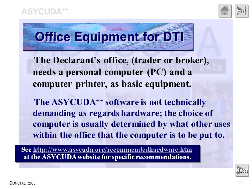 © UNCTAD 2000 13 End The Declarants office, (trader or broker), needs a personal computer (PC) and a computer printer, as basic equipment. The ASYCUDA