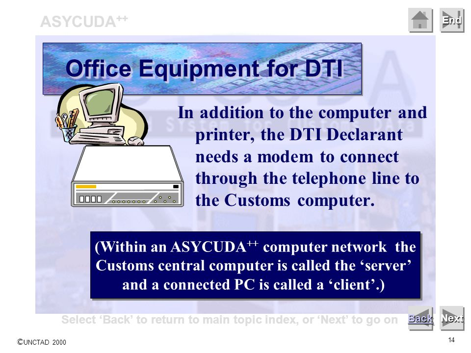 © UNCTAD 2000 14 End In addition to the computer and printer, the DTI Declarant needs a modem to connect through the telephone line to the Customs com
