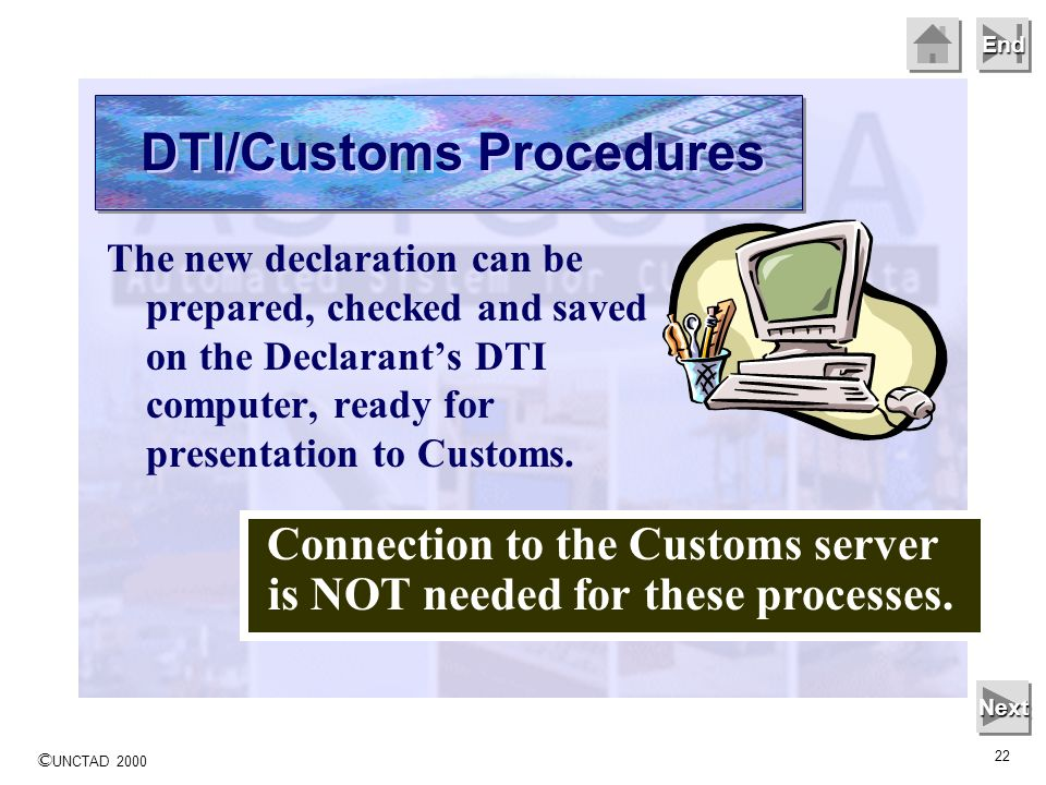 © UNCTAD 2000 22 End The new declaration can be prepared, checked and saved on the Declarants DTI computer, ready for presentation to Customs.