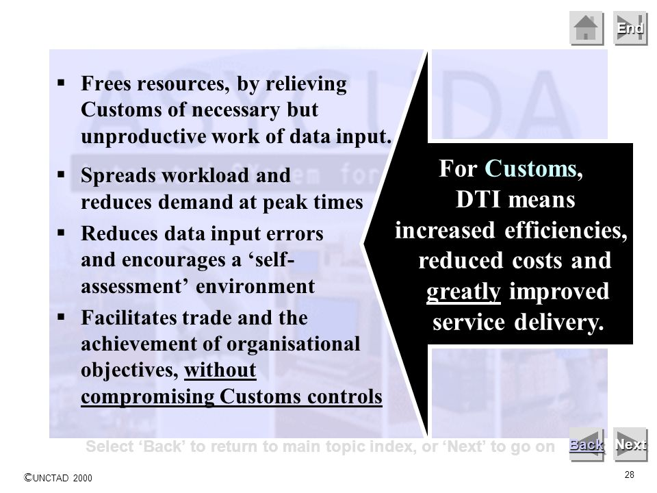 © UNCTAD 2000 28 End Frees resources, by relieving Customs of necessary but unproductive work of data input. Spreads workload and reduces demand at pe