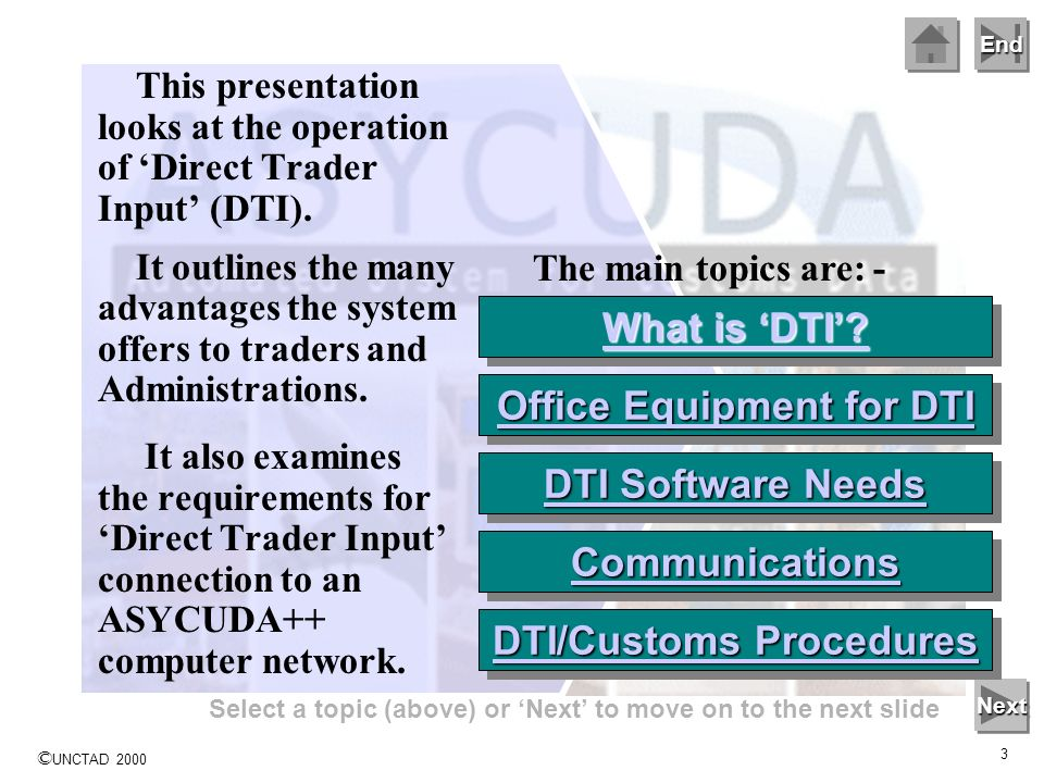© UNCTAD 2000 3 End Select a topic (above) or Next to move on to the next slide Next This presentation looks at the operation of Direct Trader Input (DTI).