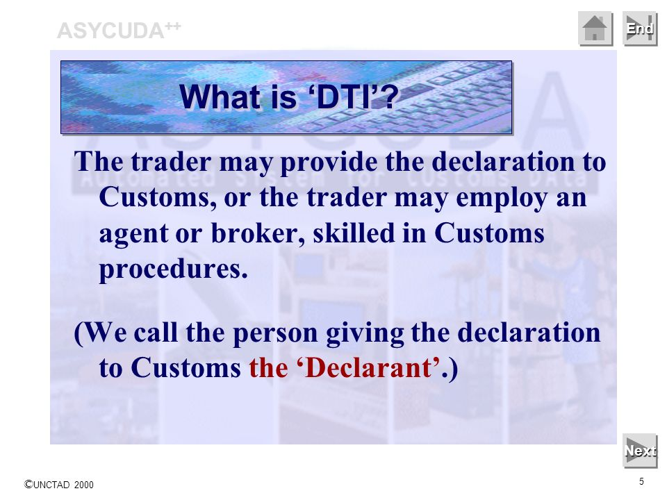 © UNCTAD 2000 5 End The trader may provide the declaration to Customs, or the trader may employ an agent or broker, skilled in Customs procedures. (We
