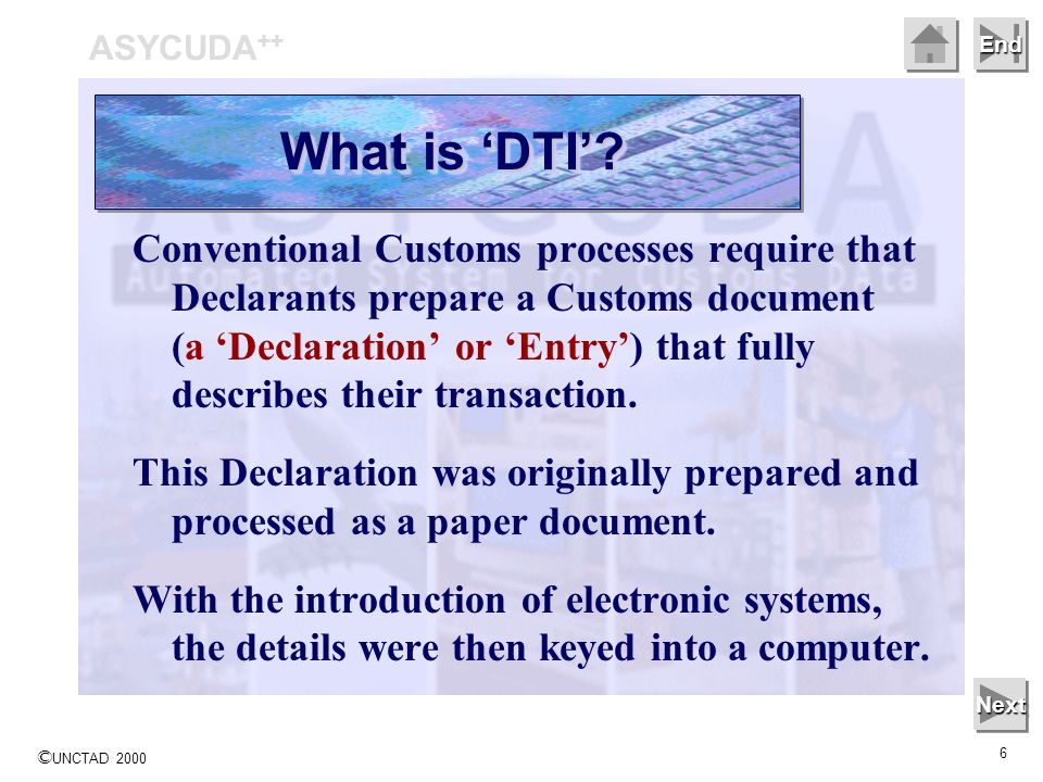 © UNCTAD 2000 6 End Conventional Customs processes require that Declarants prepare a Customs document (a Declaration or Entry) that fully describes th