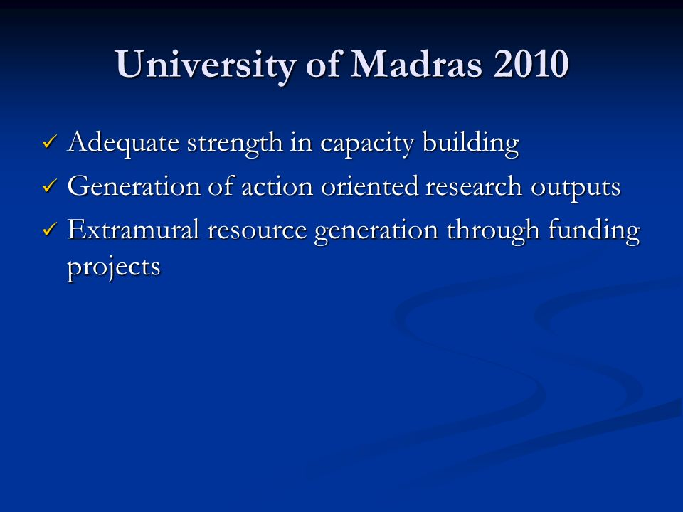 University of Madras 2010 Adequate strength in capacity building Adequate strength in capacity building Generation of action oriented research outputs
