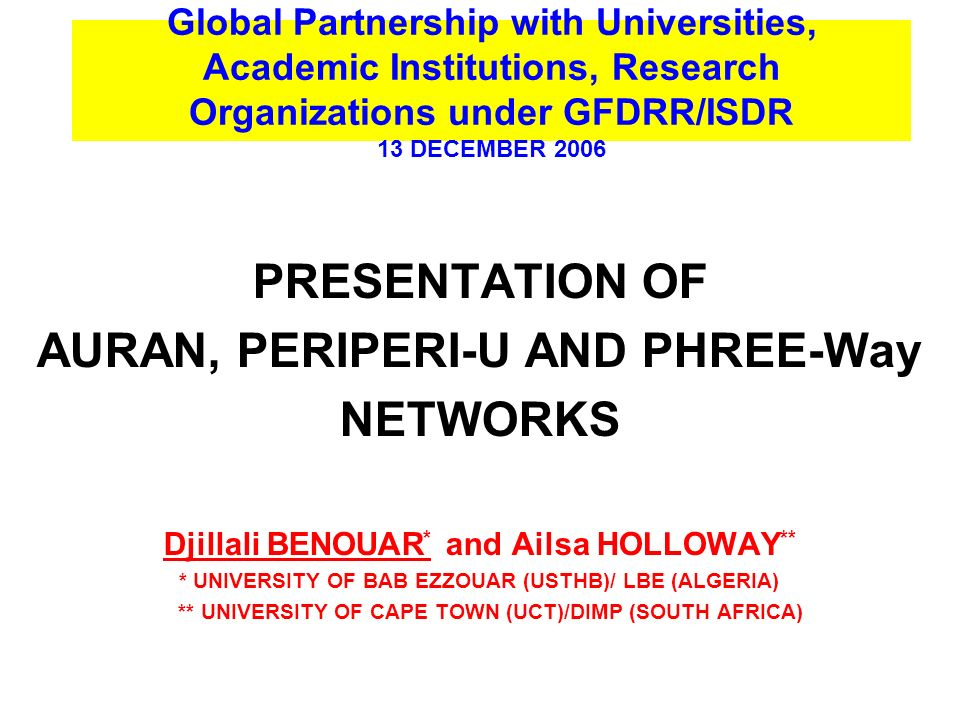 Global Partnership with Universities, Academic Institutions, Research Organizations under GFDRR/ISDR 13 DECEMBER 2006 PRESENTATION OF AURAN, PERIPERI-U AND PHREE-Way NETWORKS Djillali BENOUAR * and Ailsa HOLLOWAY ** * UNIVERSITY OF BAB EZZOUAR (USTHB)/ LBE (ALGERIA) ** UNIVERSITY OF CAPE TOWN (UCT)/DIMP (SOUTH AFRICA)