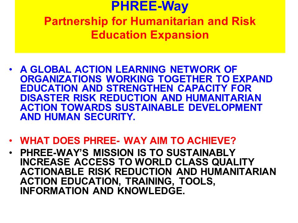 PHREE-Way Partnership for Humanitarian and Risk Education Expansion A GLOBAL ACTION LEARNING NETWORK OF ORGANIZATIONS WORKING TOGETHER TO EXPAND EDUCATION AND STRENGTHEN CAPACITY FOR DISASTER RISK REDUCTION AND HUMANITARIAN ACTION TOWARDS SUSTAINABLE DEVELOPMENT AND HUMAN SECURITY.