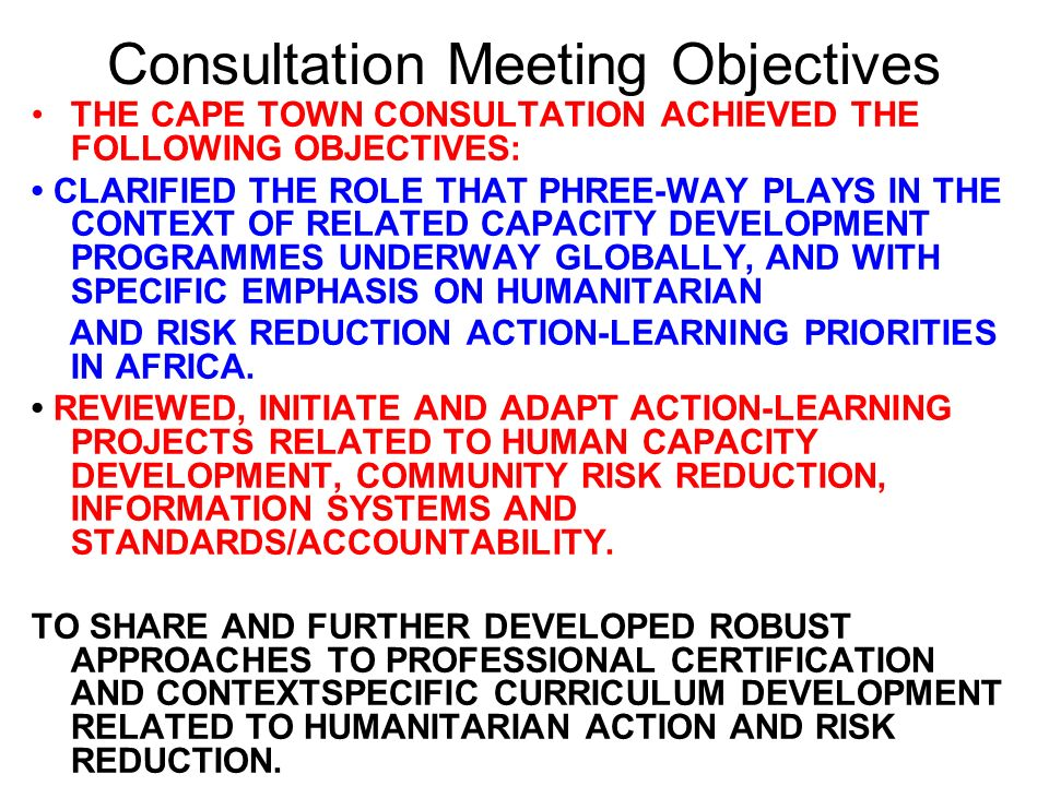 Consultation Meeting Objectives THE CAPE TOWN CONSULTATION ACHIEVED THE FOLLOWING OBJECTIVES: CLARIFIED THE ROLE THAT PHREE-WAY PLAYS IN THE CONTEXT OF RELATED CAPACITY DEVELOPMENT PROGRAMMES UNDERWAY GLOBALLY, AND WITH SPECIFIC EMPHASIS ON HUMANITARIAN AND RISK REDUCTION ACTION-LEARNING PRIORITIES IN AFRICA.