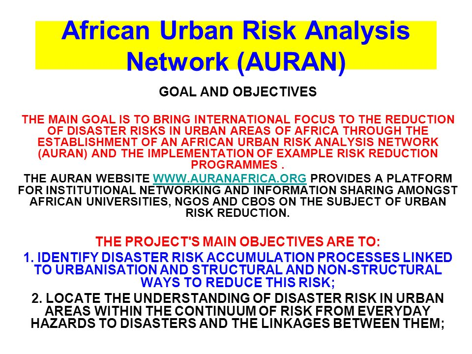African Urban Risk Analysis Network (AURAN) GOAL AND OBJECTIVES THE MAIN GOAL IS TO BRING INTERNATIONAL FOCUS TO THE REDUCTION OF DISASTER RISKS IN URBAN AREAS OF AFRICA THROUGH THE ESTABLISHMENT OF AN AFRICAN URBAN RISK ANALYSIS NETWORK (AURAN) AND THE IMPLEMENTATION OF EXAMPLE RISK REDUCTION PROGRAMMES.
