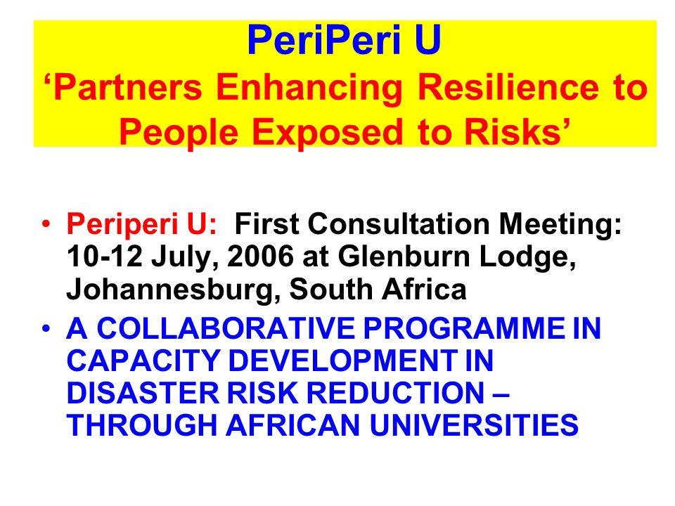 Introducing PeriPeri U AIMS AT INCREMENTALLY BUILDING SUSTAINABLE MULTI-TASKING CAPABILITIES IN DISASTER RISK AND VULNERABILITY REDUCTION IN UP TO 8 SELECTED INSTITUTIONS OF HIGHER LEARNING IN AFRICA FROM AIMS AT INCREMENTALLY BUILDING SUSTAINABLE MULTI-TASKING CAPABILITIES IN DISASTER RISK AND VULNERABILITY REDUCTION IN UP TO 8 SELECTED INSTITUTIONS OF HIGHER LEARNING IN AFRICA FROM IT SEEKS TO BUILD ON LOCAL ENERGIES AND COMMITMENTS TO BUILD CONTEXT-SPECIFIC CAPABILITIES IN: IT SEEKS TO BUILD ON LOCAL ENERGIES AND COMMITMENTS TO BUILD CONTEXT-SPECIFIC CAPABILITIES IN: FORMAL EDUCATION,FORMAL EDUCATION, SHORT COURSE TRAINING,SHORT COURSE TRAINING, LOCAL RESEARCHLOCAL RESEARCH RISK AND VULNERABILITY REDUCTION POLICY ADVOCACY.RISK AND VULNERABILITY REDUCTION POLICY ADVOCACY.