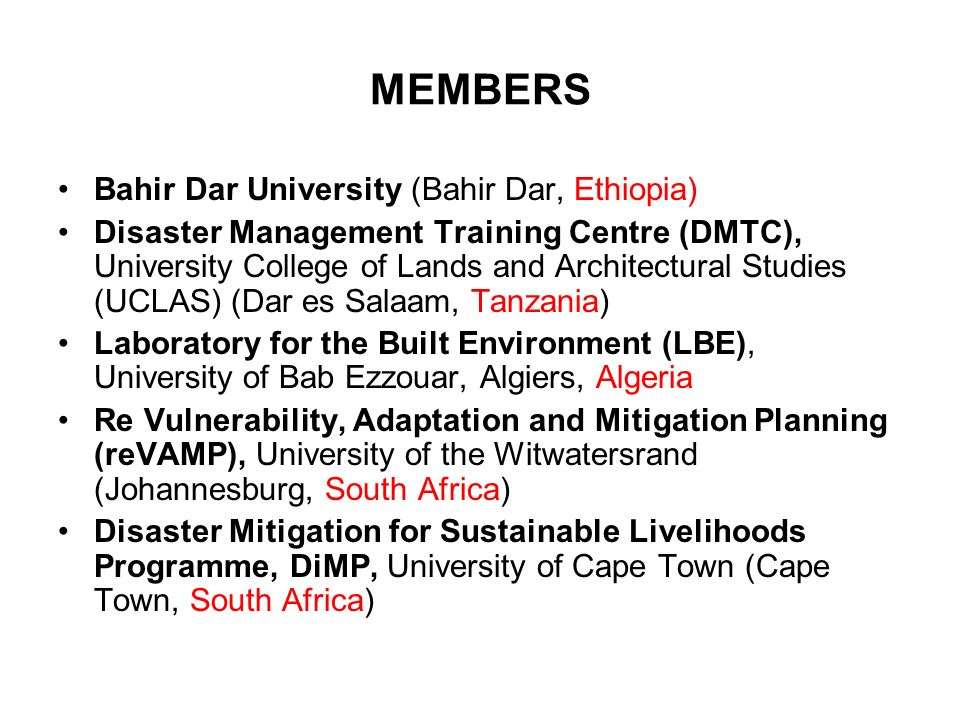 MEMBERS Bahir Dar University (Bahir Dar, Ethiopia) Disaster Management Training Centre (DMTC), University College of Lands and Architectural Studies (UCLAS) (Dar es Salaam, Tanzania) Laboratory for the Built Environment (LBE), University of Bab Ezzouar, Algiers, Algeria Re Vulnerability, Adaptation and Mitigation Planning (reVAMP), University of the Witwatersrand (Johannesburg, South Africa) Disaster Mitigation for Sustainable Livelihoods Programme, DiMP, University of Cape Town (Cape Town, South Africa)