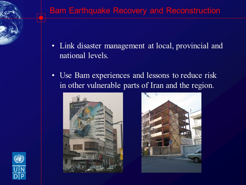 Bam Earthquake Recovery and Reconstruction Link disaster management at local, provincial and national levels. Use Bam experiences and lessons to reduc