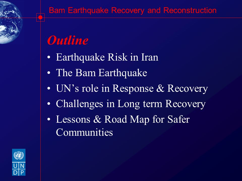 Bam Earthquake Recovery and Reconstruction Outline Earthquake Risk in Iran The Bam Earthquake UNs role in Response & Recovery Challenges in Long term