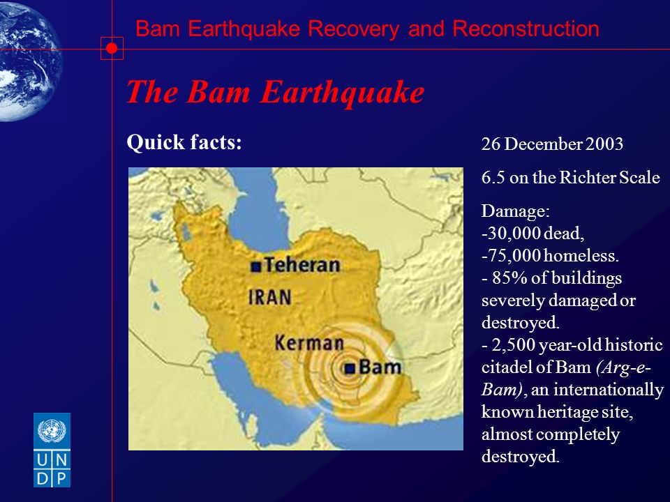 Bam Earthquake Recovery and Reconstruction The Bam Earthquake Quick facts: 26 December 2003 6.5 on the Richter Scale Damage: -30,000 dead, -75,000 hom