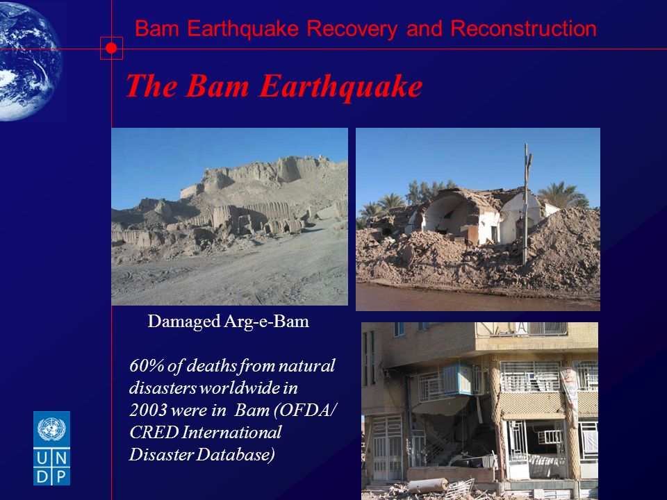 Bam Earthquake Recovery and Reconstruction The Bam Earthquake 60% of deaths from natural disasters worldwide in 2003 were in Bam (OFDA/ CRED Internati