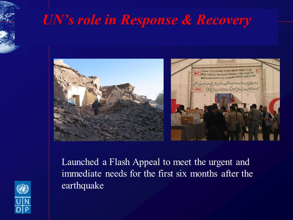 Bam Earthquake Recovery and Reconstruction UNs role in Response & Recovery Launched a Flash Appeal to meet the urgent and immediate needs for the firs