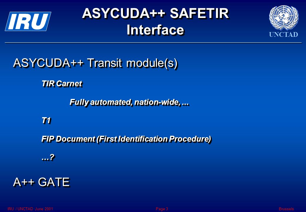 UNCTAD BrusselsIRU / UNCTAD June 2001Page 3 ASYCUDA++ SAFETIR Interface ASYCUDA++ Transit module(s) TIR Carnet Fully automated, nation-wide,...