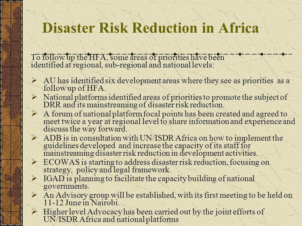 Disaster Risk Reduction in Africa To follow up the HFA, some areas of priorities have been identified at regional, sub-regional and national levels: AU has identified six development areas where they see as priorities as a follow up of HFA.