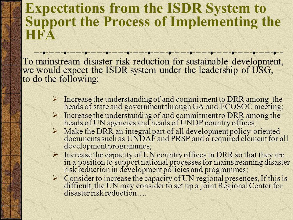 Expectations from the ISDR System to Support the Process of Implementing the HFA To mainstream disaster risk reduction for sustainable development, we would expect the ISDR system under the leadership of USG, to do the following: Increase the understanding of and commitment to DRR among the heads of state and government through GA and ECOSOC meeting; Increase the understanding of and commitment to DRR among the heads of UN agencies and heads of UNDP country offices; Make the DRR an integral part of all development policy-oriented documents such as UNDAF and PRSP and a required element for all development programmes; Increase the capacity of UN country offices in DRR so that they are in a position to support national processes for mainstreaming disaster risk reduction in development policies and programmes; Consider to increase the capacity of UN regional presences, If this is difficult, the UN may consider to set up a joint Regional Center for disaster risk reduction….