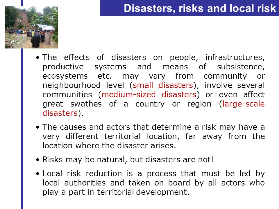 Disasters, risks and local risk reduction The effects of disasters on people, infrastructures, productive systems and means of subsistence, ecosystems