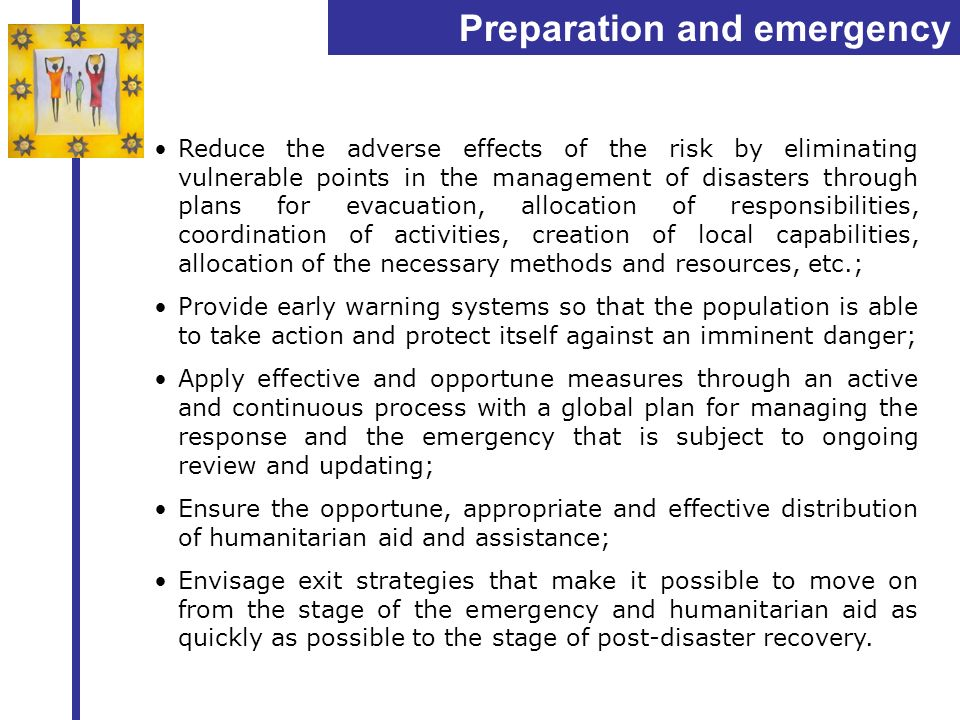 Preparation and emergency management Reduce the adverse effects of the risk by eliminating vulnerable points in the management of disasters through pl