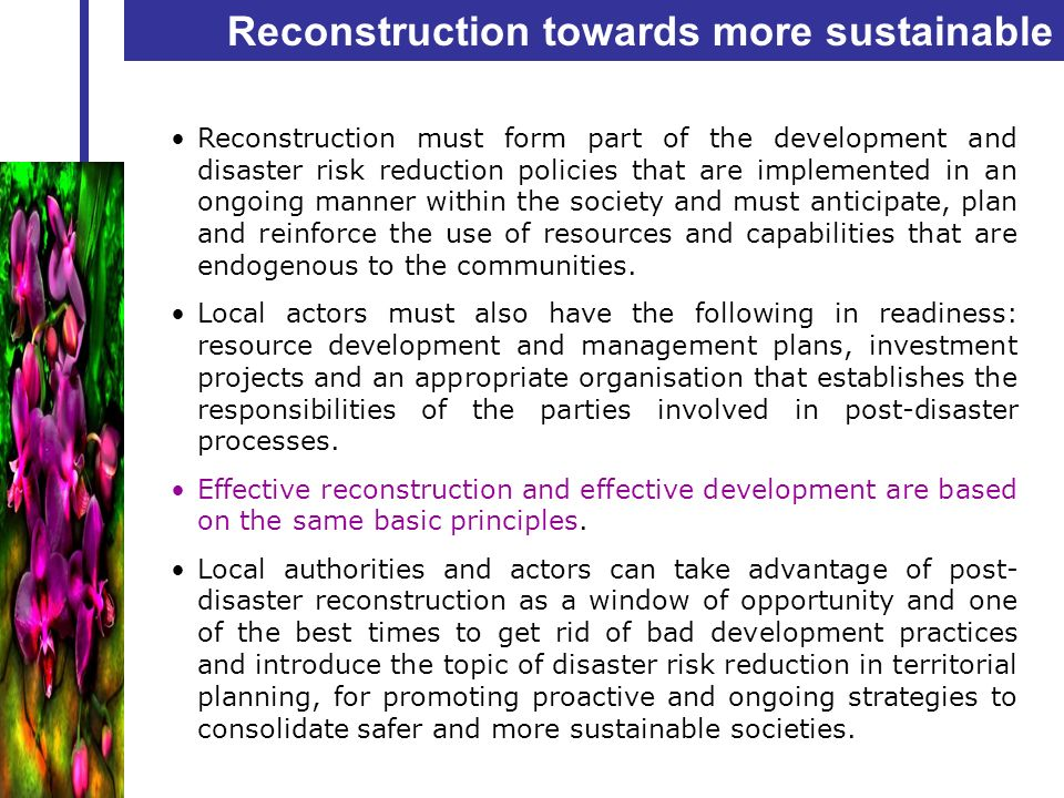 Reconstruction towards more sustainable development Reconstruction must form part of the development and disaster risk reduction policies that are imp