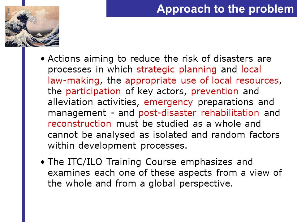 Approach to the problem Actions aiming to reduce the risk of disasters are processes in which strategic planning and local law-making, the appropriate