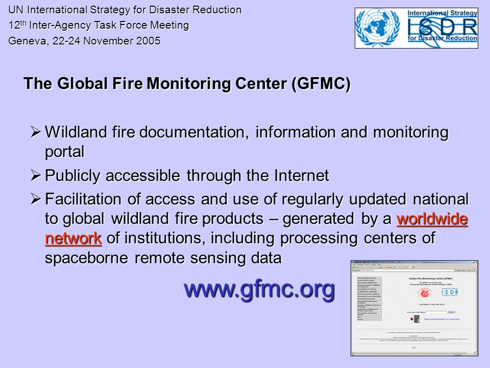 UN International Strategy for Disaster Reduction UN International Strategy for Disaster Reduction 12 th Inter-Agency Task Force Meeting 12 th Inter-Agency Task Force Meeting Geneva, 22-24 November 2005 Geneva, 22-24 November 2005 The Global Fire Monitoring Center (GFMC) Wildland fire documentation, information and monitoring portal Wildland fire documentation, information and monitoring portal Publicly accessible through the Internet Publicly accessible through the Internet Facilitation of access and use of regularly updated national to global wildland fire products – generated by a worldwide network of institutions, including processing centers of spaceborne remote sensing data Facilitation of access and use of regularly updated national to global wildland fire products – generated by a worldwide network of institutions, including processing centers of spaceborne remote sensing data www.gfmc.org www.gfmc.org