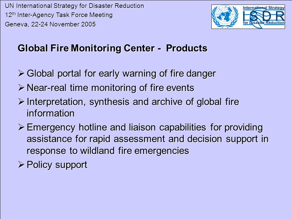 UN International Strategy for Disaster Reduction UN International Strategy for Disaster Reduction 12 th Inter-Agency Task Force Meeting 12 th Inter-Agency Task Force Meeting Geneva, November 2005 Geneva, November 2005 Global Fire Monitoring Center - Products Global Fire Monitoring Center - Products Global portal for early warning of fire danger Global portal for early warning of fire danger Near-real time monitoring of fire events Near-real time monitoring of fire events Interpretation, synthesis and archive of global fire information Interpretation, synthesis and archive of global fire information Emergency hotline and liaison capabilities for providing assistance for rapid assessment and decision support in response to wildland fire emergencies Emergency hotline and liaison capabilities for providing assistance for rapid assessment and decision support in response to wildland fire emergencies Policy support Policy support
