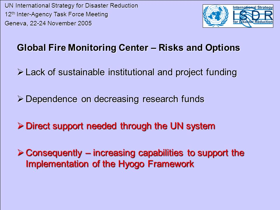 UN International Strategy for Disaster Reduction UN International Strategy for Disaster Reduction 12 th Inter-Agency Task Force Meeting 12 th Inter-Agency Task Force Meeting Geneva, 22-24 November 2005 Geneva, 22-24 November 2005 Global Fire Monitoring Center – Risks and Options Global Fire Monitoring Center – Risks and Options Lack of sustainable institutional and project funding Lack of sustainable institutional and project funding Dependence on decreasing research funds Dependence on decreasing research funds Direct support needed through the UN system Direct support needed through the UN system Consequently – increasing capabilities to support the Implementation of the Hyogo Framework Consequently – increasing capabilities to support the Implementation of the Hyogo Framework