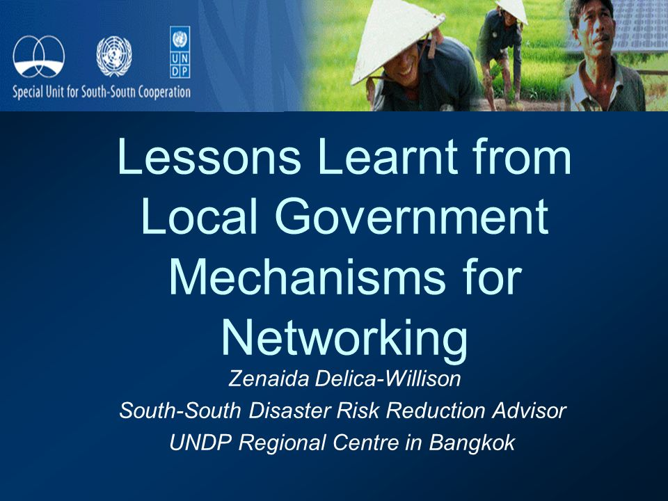 Lessons Learnt from Local Government Mechanisms for Networking Zenaida Delica-Willison South-South Disaster Risk Reduction Advisor UNDP Regional Centre in Bangkok