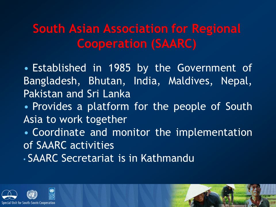 South Asian Association for Regional Cooperation (SAARC) Established in 1985 by the Government of Bangladesh, Bhutan, India, Maldives, Nepal, Pakistan and Sri Lanka Provides a platform for the people of South Asia to work together Coordinate and monitor the implementation of SAARC activities SAARC Secretariat is in Kathmandu