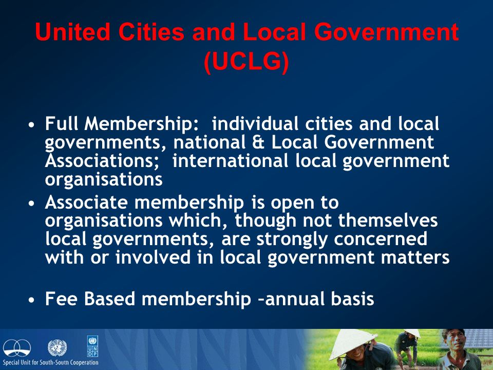 United Cities and Local Government (UCLG) Full Membership: individual cities and local governments, national & Local Government Associations; international local government organisations Associate membership is open to organisations which, though not themselves local governments, are strongly concerned with or involved in local government matters Fee Based membership –annual basis