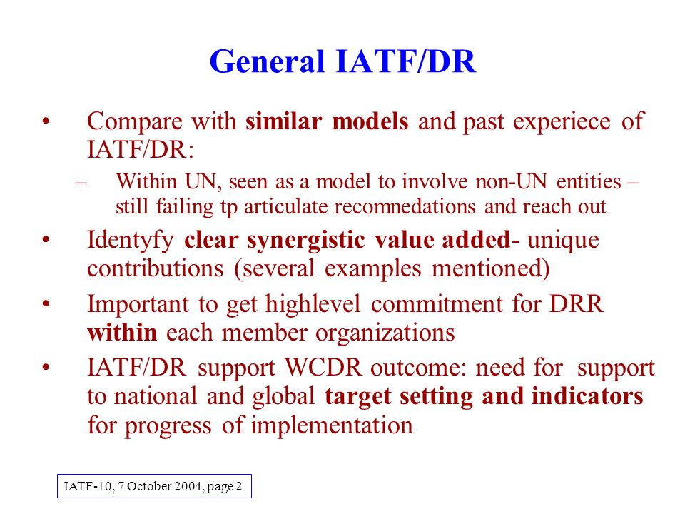 General IATF/DR Compare with similar models and past experiece of IATF/DR: –Within UN, seen as a model to involve non-UN entities – still failing tp articulate recomnedations and reach out Identyfy clear synergistic value added- unique contributions (several examples mentioned) Important to get highlevel commitment for DRR within each member organizations IATF/DR support WCDR outcome: need for support to national and global target setting and indicators for progress of implementation IATF-10, 7 October 2004, page 2