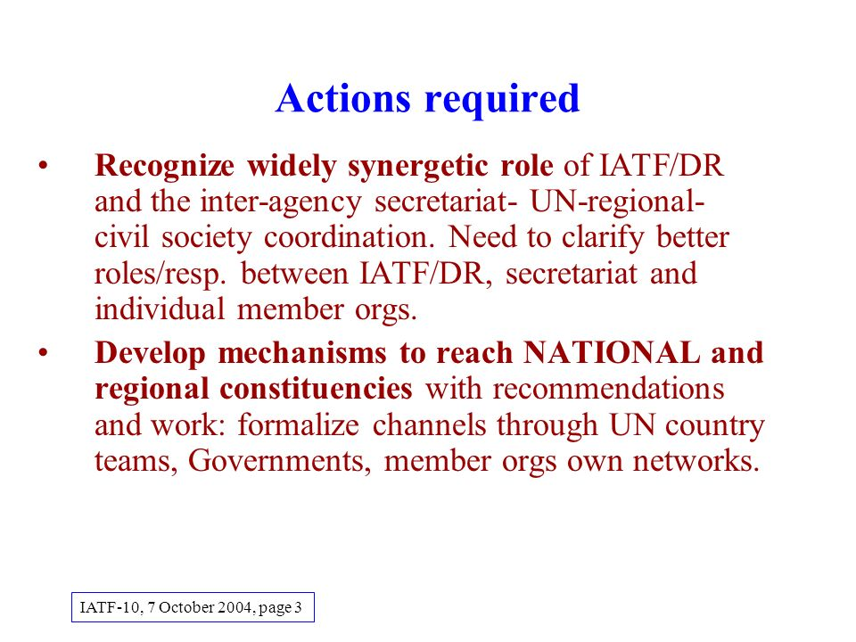 Actions required Recognize widely synergetic role of IATF/DR and the inter-agency secretariat- UN-regional- civil society coordination.