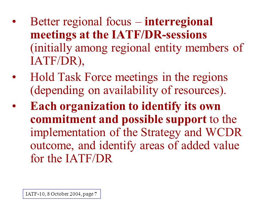 Better regional focus – interregional meetings at the IATF/DR-sessions (initially among regional entity members of IATF/DR), Hold Task Force meetings in the regions (depending on availability of resources).
